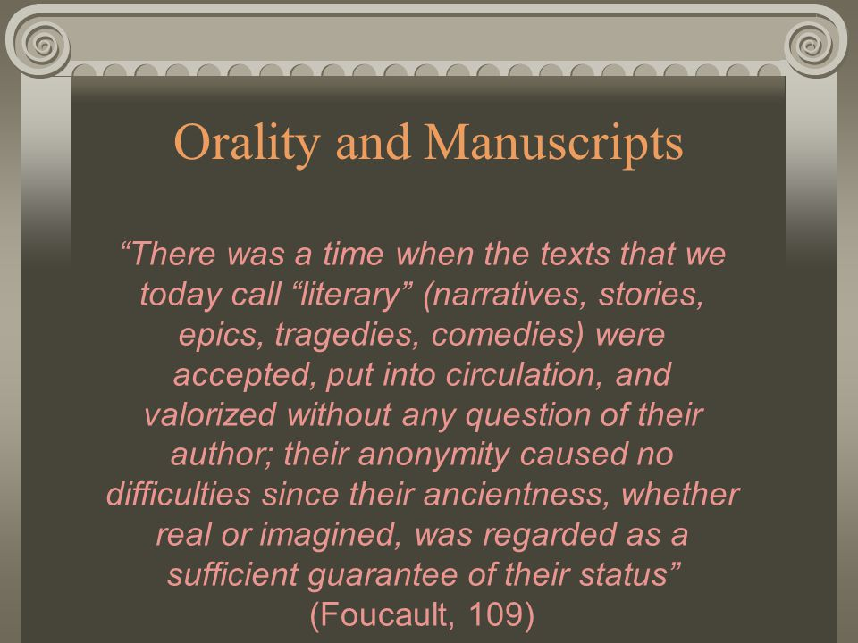 Orality and Manuscripts There was a time when the texts that we today call literary (narratives, stories, epics, tragedies, comedies) were accepted, put into circulation, and valorized without any question of their author; their anonymity caused no difficulties since their ancientness, whether real or imagined, was regarded as a sufficient guarantee of their status (Foucault, 109)