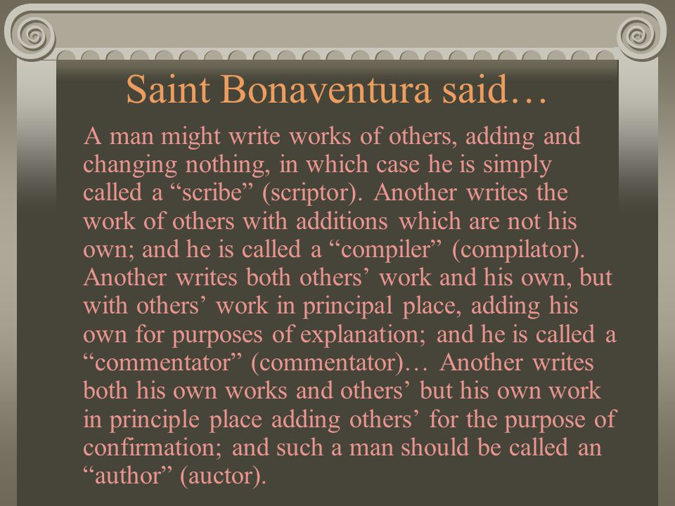 Saint Bonaventura said… A man might write works of others, adding and changing nothing, in which case he is simply called a scribe (scriptor).