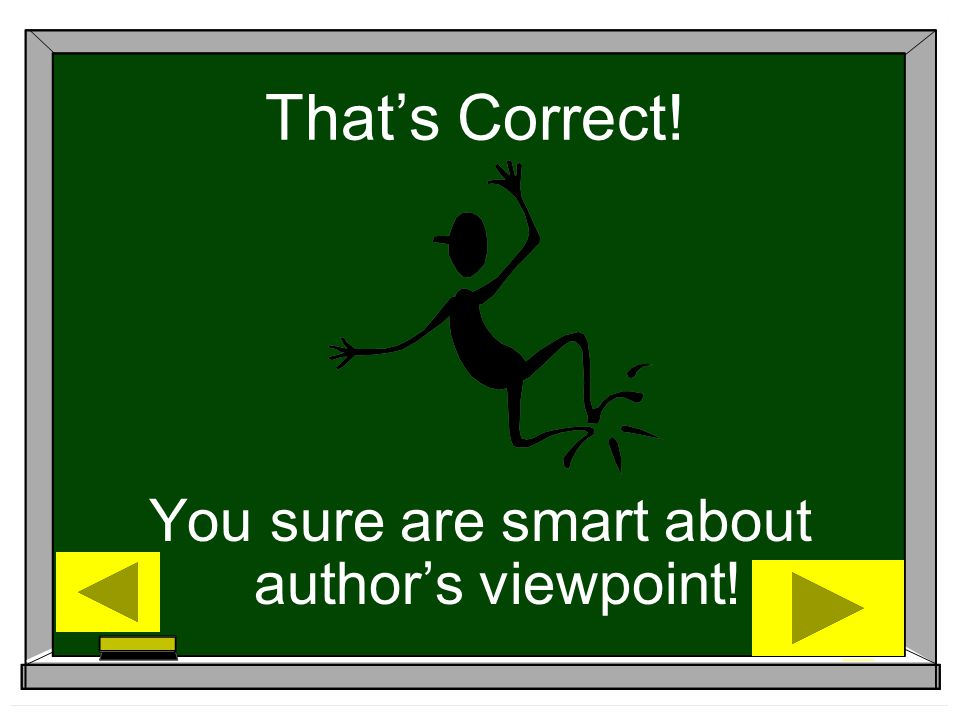 That's Correct! You sure are smart about author's viewpoint!