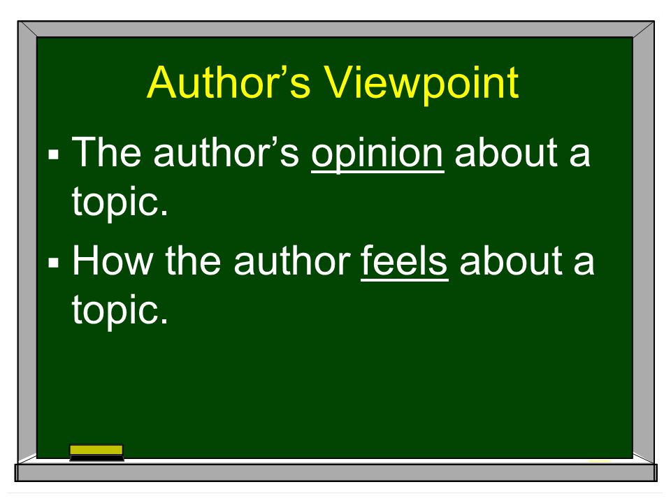 Author's Viewpoint  The author's opinion about a topic.  How the author feels about a topic.