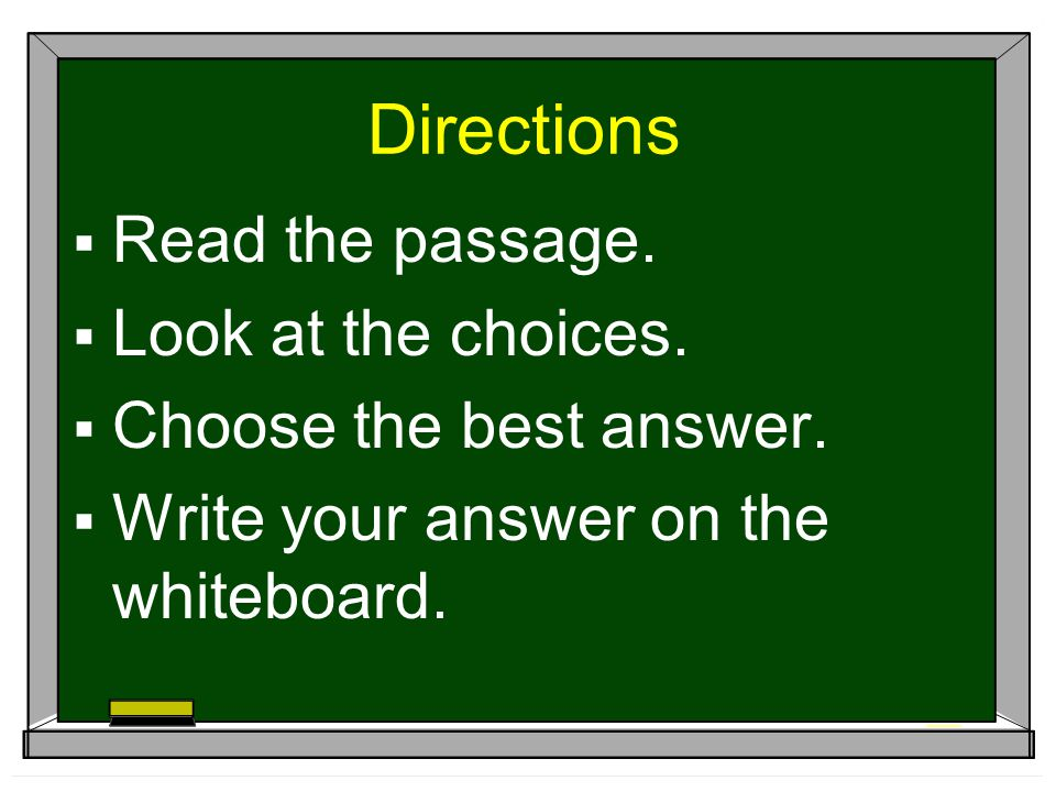 Directions  Read the passage.  Look at the choices.  Choose the best answer.  Write your answer on the whiteboard.