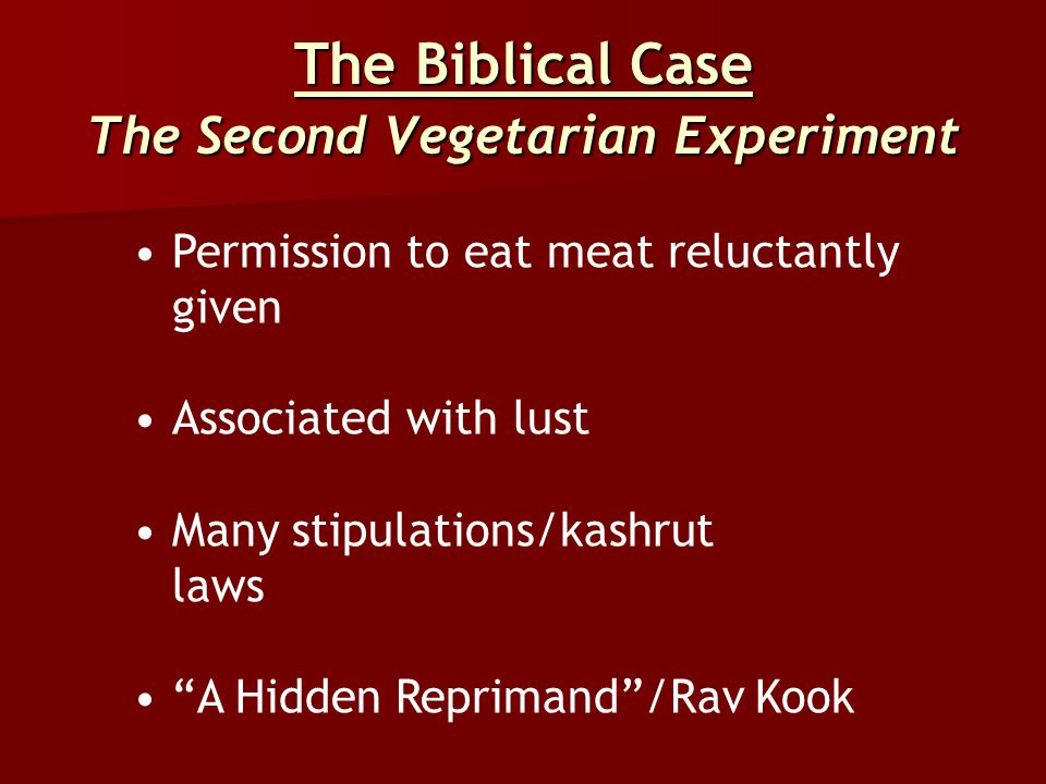 "The Biblical Case The Second Vegetarian Experiment Permission to eat meat reluctantly given Associated with lust Many stipulations/kashrut laws ""A Hid"