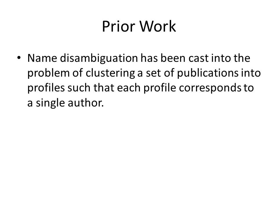Prior Work Name disambiguation has been cast into the problem of clustering a set of publications into profiles such that each profile corresponds to