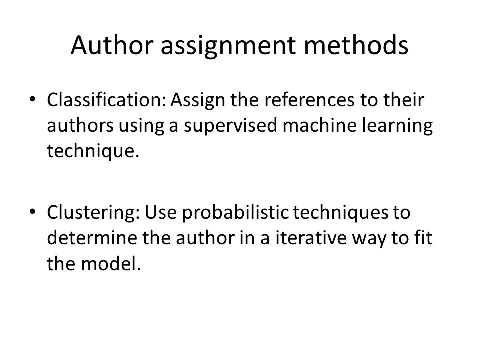 Author assignment methods Classification: Assign the references to their authors using a supervised machine learning technique. Clustering: Use probab