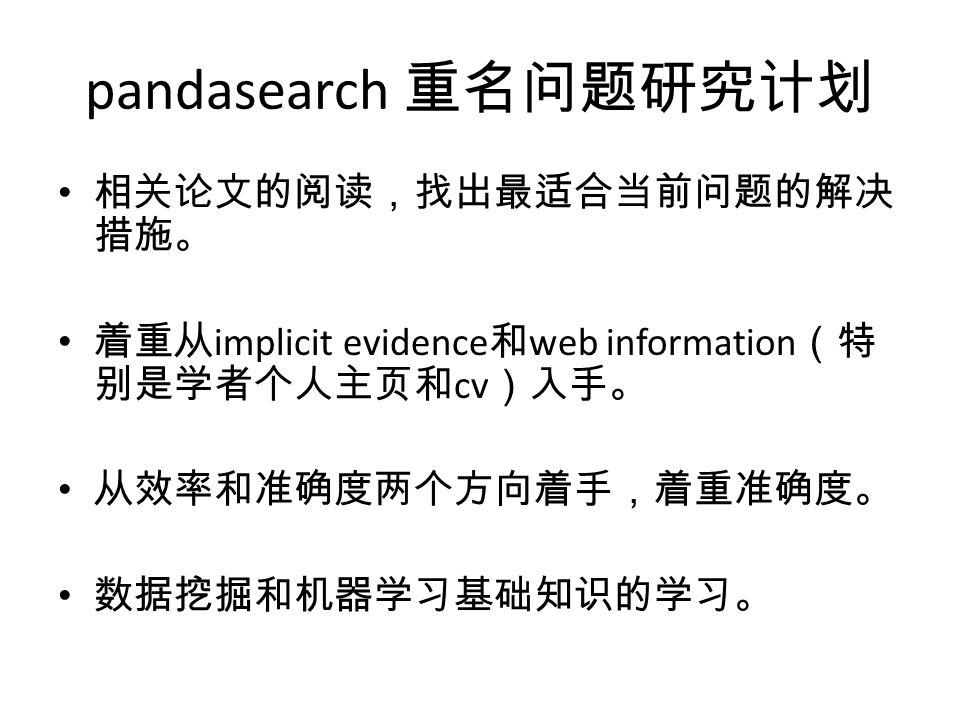 pandasearch 重名问题研究计划 相关论文的阅读,找出最适合当前问题的解决 措施。 着重从 implicit evidence 和 web information (特 别是学者个人主页和 cv )入手。 从效率和准确度两个方向着手,着重准确度。 数据挖掘和机器学习基础知识的学习。