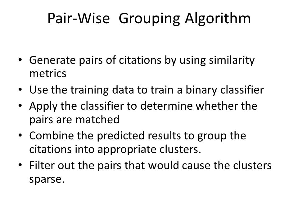 Pair-Wise Grouping Algorithm Generate pairs of citations by using similarity metrics Use the training data to train a binary classifier Apply the clas