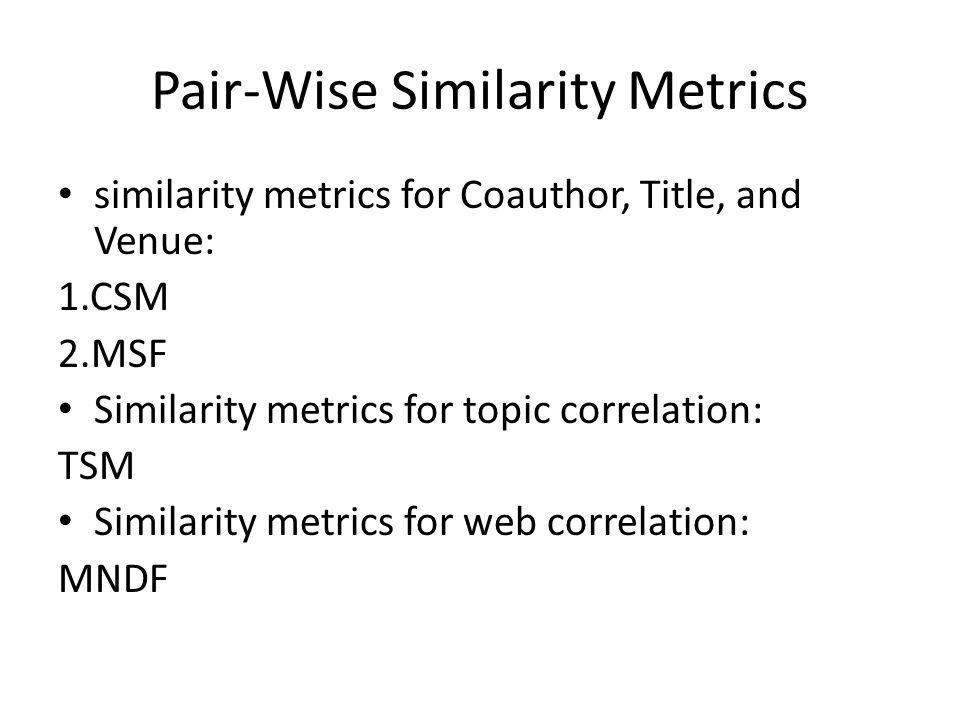 Pair-Wise Similarity Metrics similarity metrics for Coauthor, Title, and Venue: 1.CSM 2.MSF Similarity metrics for topic correlation: TSM Similarity m