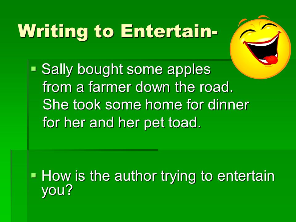 Writing to Entertain-  When author's write to entertain, they write stories to make you laugh, cry, or to enjoy.