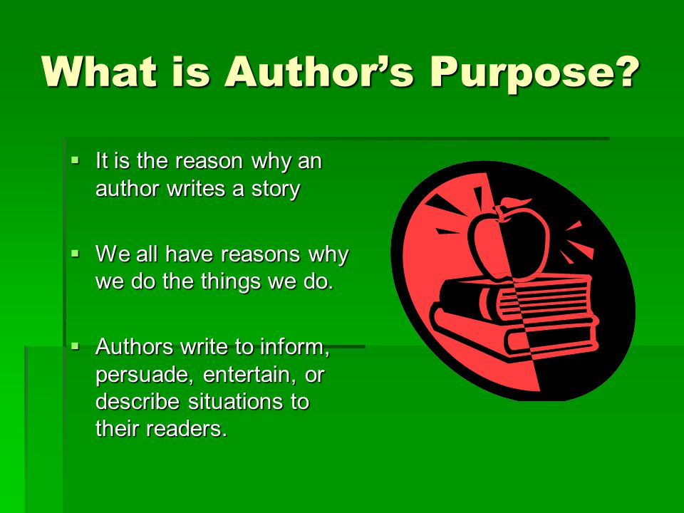 Author's Purpose Objective: Define Author's Purpose and Identify the Author's Purpose in a given text.