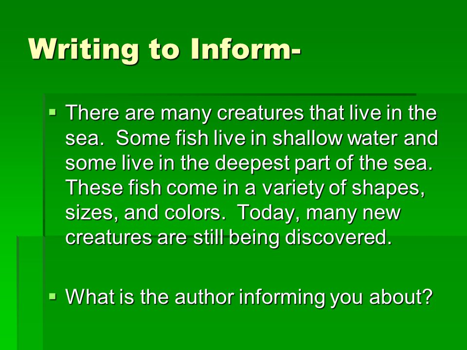 Writing to Inform-  When author's write to inform, they write about a topic in which they want the reader to learn information.