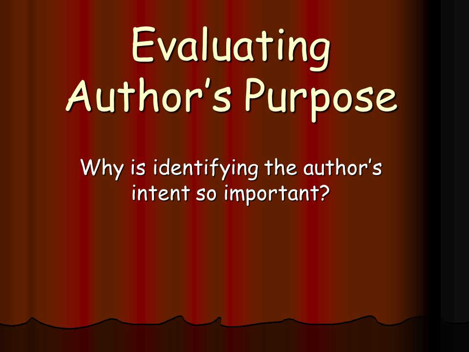 Evaluating Author's Purpose Why is identifying the author's intent so important?
