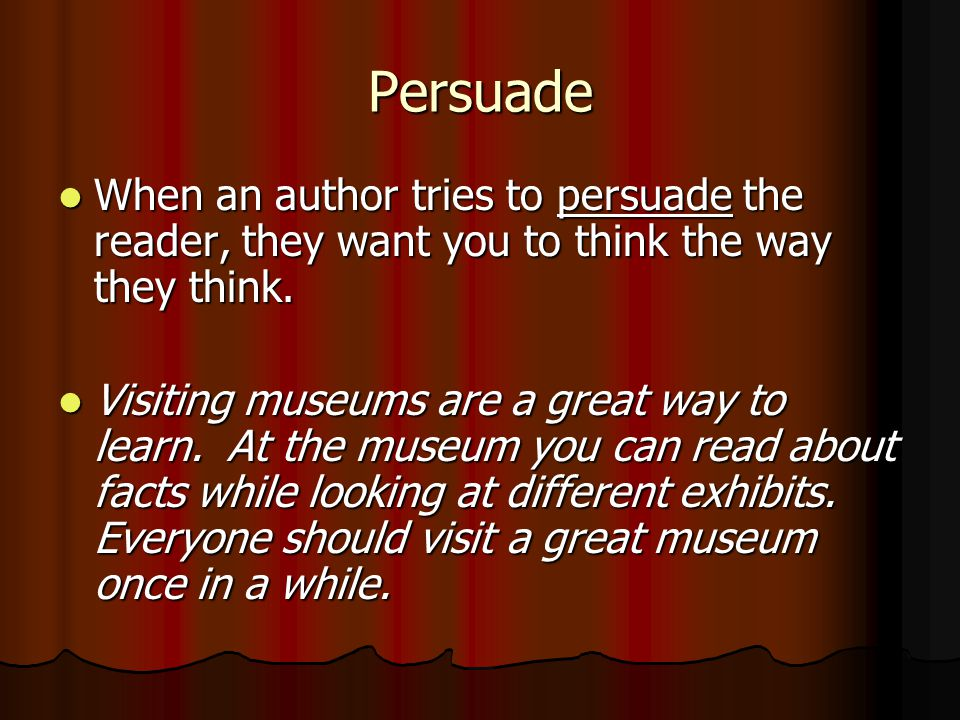 Persuade When an author tries to persuade the reader, they want you to think the way they think.