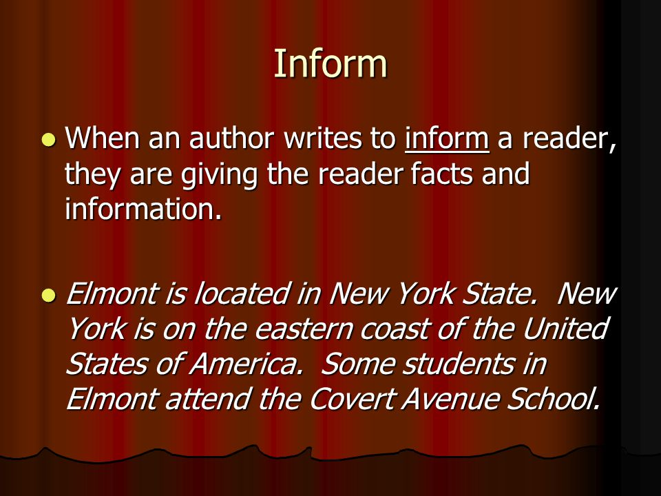 Inform When an author writes to inform a reader, they are giving the reader facts and information.