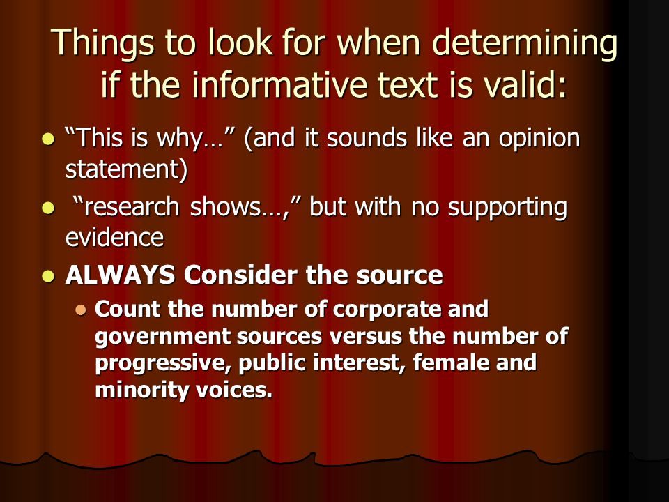Things to look for when determining if the informative text is valid: This is why… (and it sounds like an opinion statement) This is why… (and it sounds like an opinion statement) research shows…, but with no supporting evidence research shows…, but with no supporting evidence ALWAYS Consider the source ALWAYS Consider the source Count the number of corporate and government sources versus the number of progressive, public interest, female and minority voices.