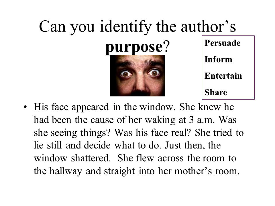 Can you identify the author's purpose? His face appeared in the window. She knew he had been the cause of her waking at 3 a.m. Was she seeing things?