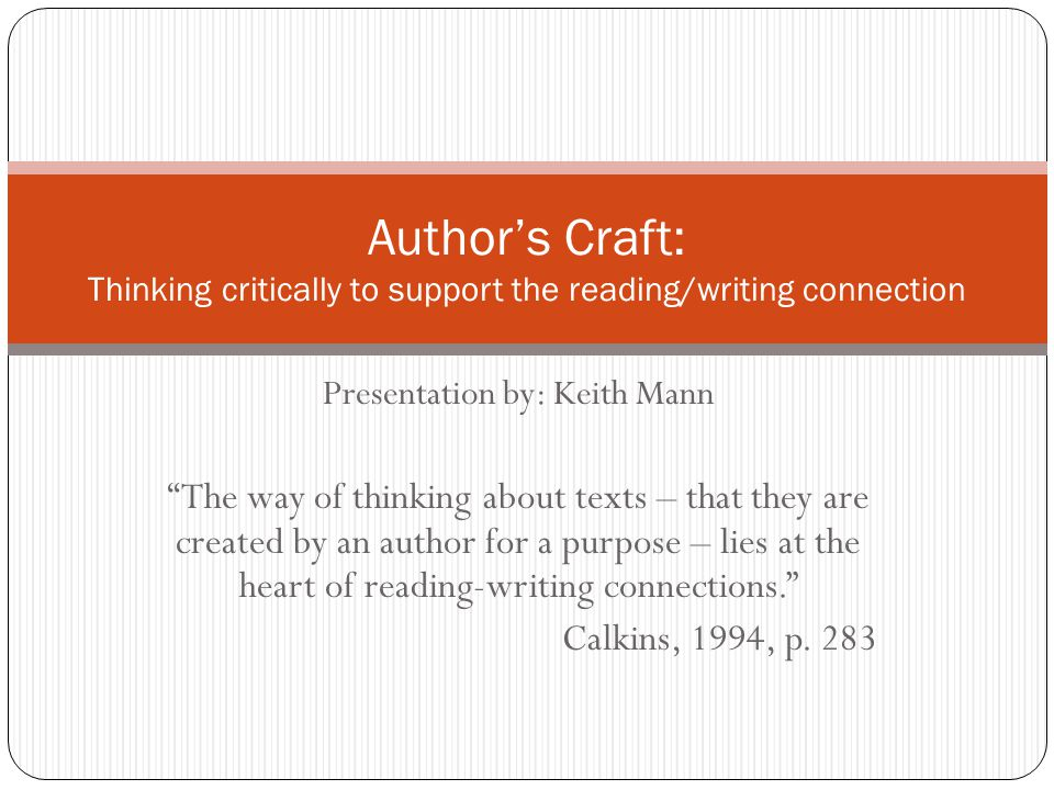 Presentation by: Keith Mann The way of thinking about texts – that they are created by an author for a purpose – lies at the heart of reading-writing connections. Calkins, 1994, p.