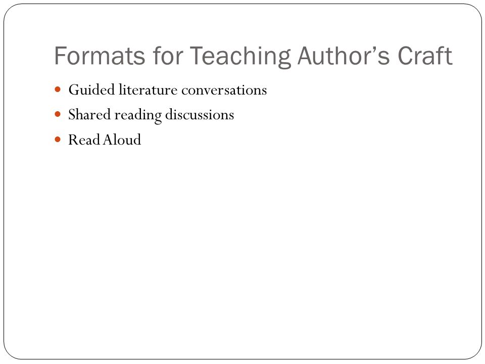 Formats for Teaching Author's Craft Guided literature conversations Shared reading discussions Read Aloud