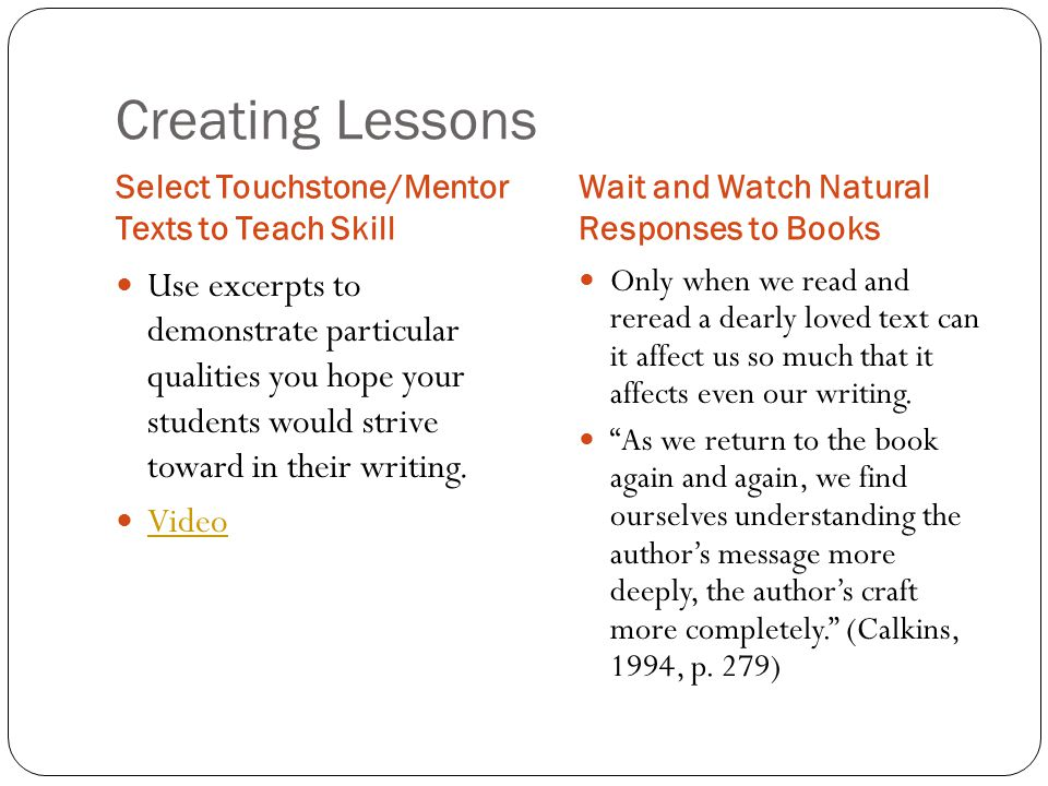Creating Lessons Select Touchstone/Mentor Texts to Teach Skill Wait and Watch Natural Responses to Books Use excerpts to demonstrate particular qualit