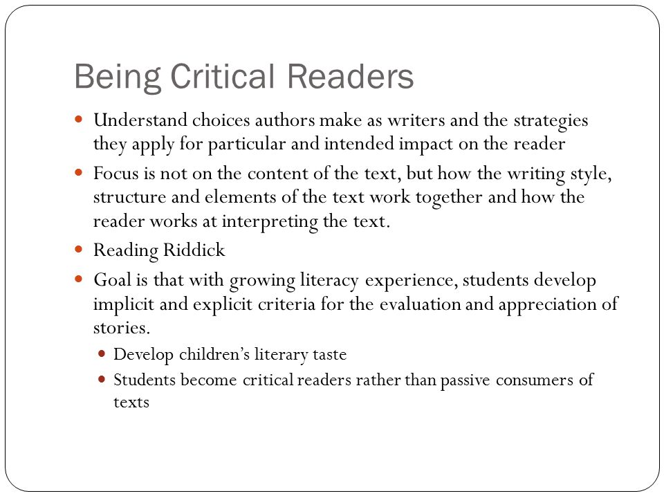 Being Critical Readers Understand choices authors make as writers and the strategies they apply for particular and intended impact on the reader Focus is not on the content of the text, but how the writing style, structure and elements of the text work together and how the reader works at interpreting the text.