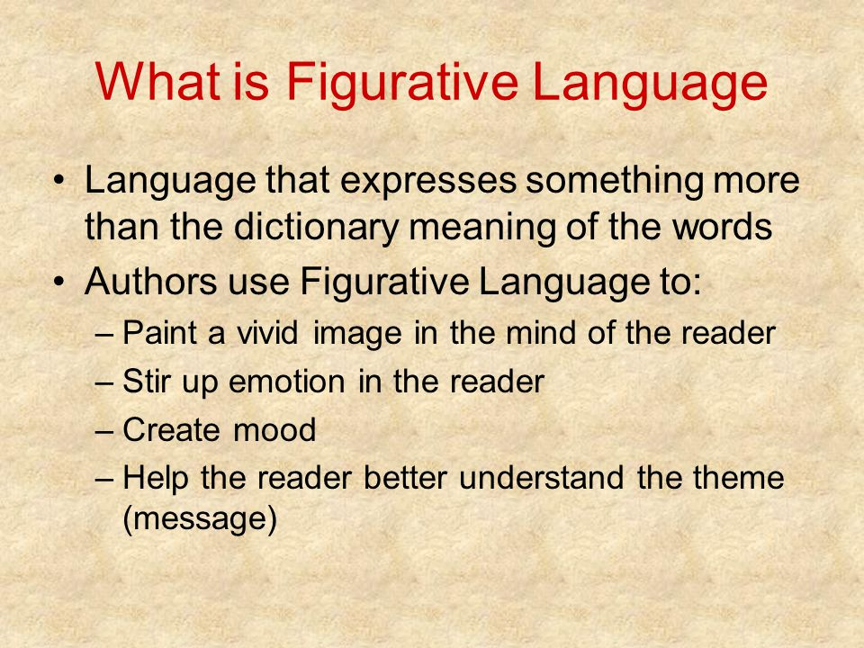 What is Figurative Language Language that expresses something more than the dictionary meaning of the words Authors use Figurative Language to: –Paint
