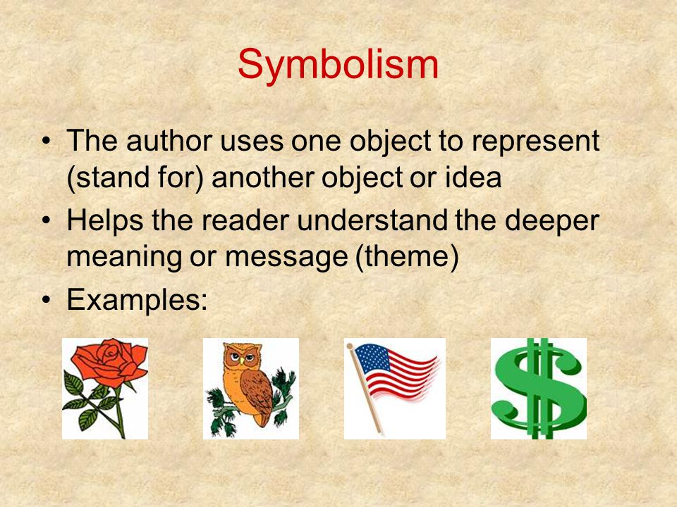 Symbolism The author uses one object to represent (stand for) another object or idea Helps the reader understand the deeper meaning or message (theme)