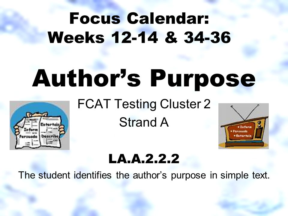 Focus Calendar: Weeks 12-14 & 34-36 Author's Purpose FCAT Testing Cluster 2 Strand A LA.A.2.2.2 The student identifies the author's purpose in simple text.
