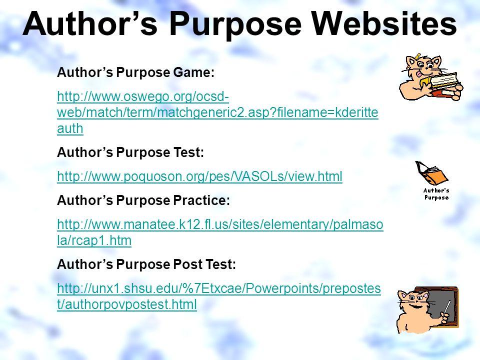 Author's Purpose Websites Author's Purpose Game: http://www.oswego.org/ocsd- web/match/term/matchgeneric2.asp filename=kderitte auth Author's Purpose Test: http://www.poquoson.org/pes/VASOLs/view.html Author's Purpose Practice: http://www.manatee.k12.fl.us/sites/elementary/palmaso la/rcap1.htm Author's Purpose Post Test: http://unx1.shsu.edu/%7Etxcae/Powerpoints/prepostes t/authorpovpostest.html