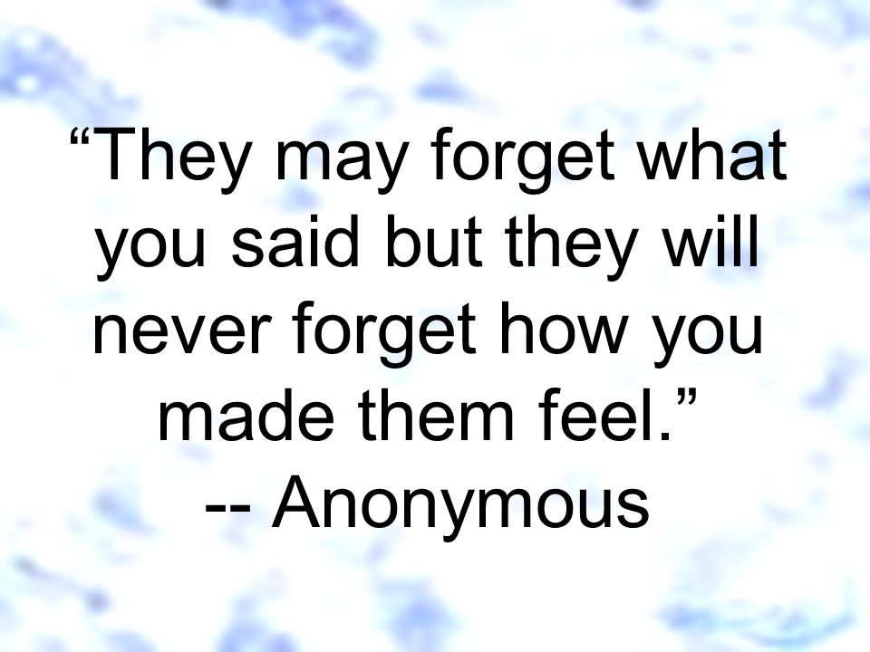 They may forget what you said but they will never forget how you made them feel. -- Anonymous