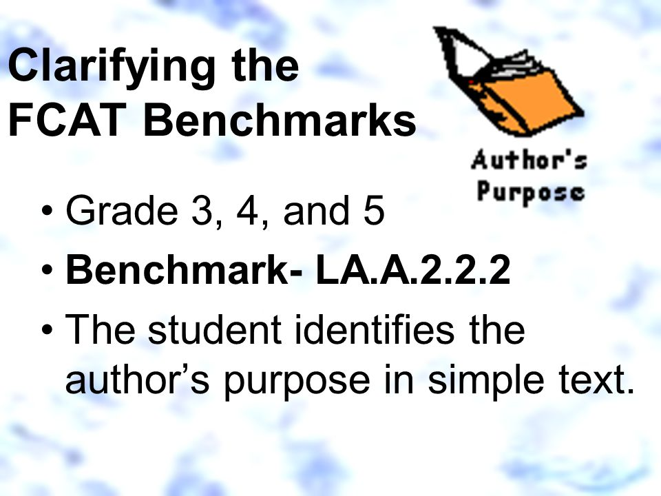Clarifying the FCAT Benchmarks Grade 3, 4, and 5 Benchmark- LA.A.2.2.2 The student identifies the author's purpose in simple text.