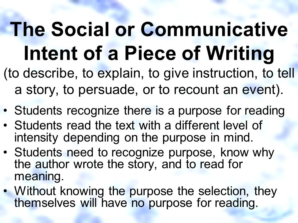 The Social or Communicative Intent of a Piece of Writing (to describe, to explain, to give instruction, to tell a story, to persuade, or to recount an event).