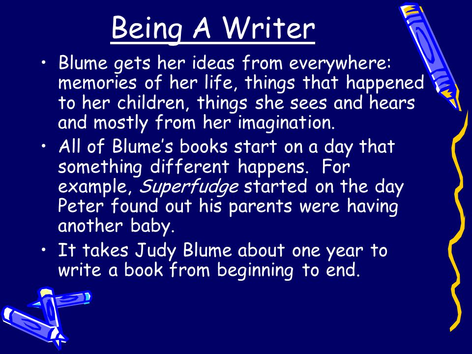 Being A Writer Blume gets her ideas from everywhere: memories of her life, things that happened to her children, things she sees and hears and mostly from her imagination.