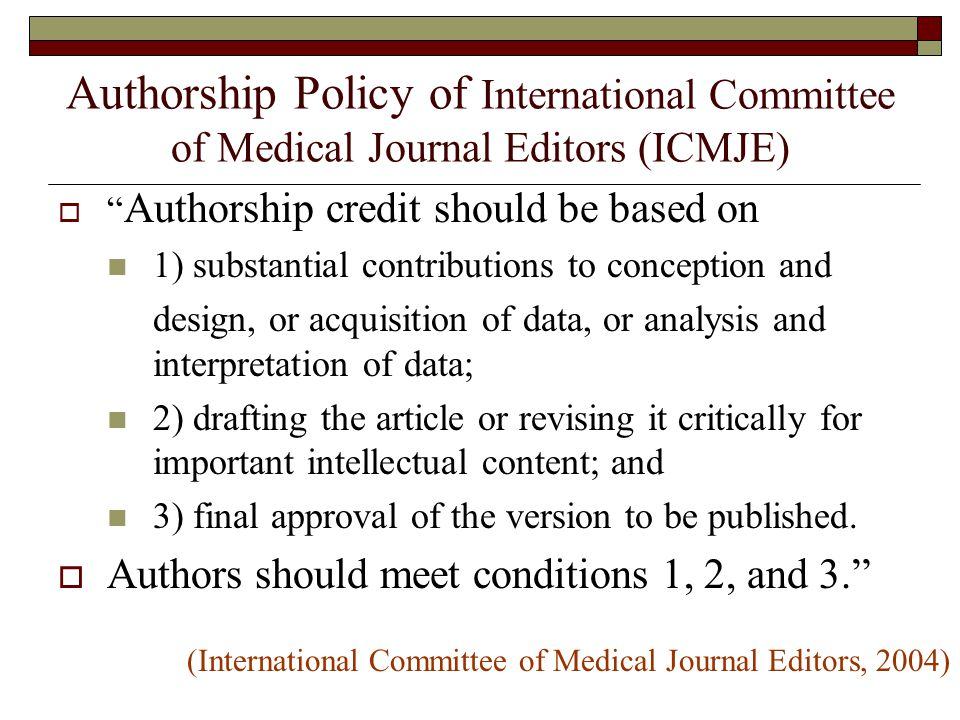 Authorship Policy of International Committee of Medical Journal Editors (ICMJE)  Authorship credit should be based on 1) substantial contributions to conception and design, or acquisition of data, or analysis and interpretation of data; 2) drafting the article or revising it critically for important intellectual content; and 3) final approval of the version to be published.