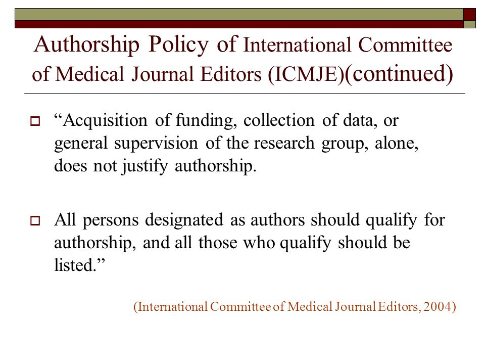 Authorship Policy of International Committee of Medical Journal Editors (ICMJE) (continued)  Acquisition of funding, collection of data, or general supervision of the research group, alone, does not justify authorship.