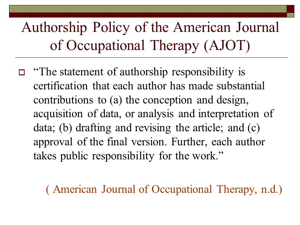 Authorship Policy of the American Journal of Occupational Therapy (AJOT)  The statement of authorship responsibility is certification that each author has made substantial contributions to (a) the conception and design, acquisition of data, or analysis and interpretation of data; (b) drafting and revising the article; and (c) approval of the final version.