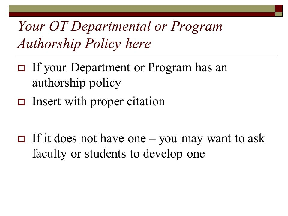 Your OT Departmental or Program Authorship Policy here  If your Department or Program has an authorship policy  Insert with proper citation  If it does not have one – you may want to ask faculty or students to develop one