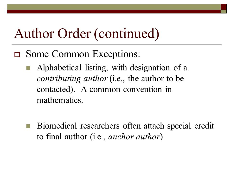 Author Order (continued)  Some Common Exceptions: Alphabetical listing, with designation of a contributing author (i.e., the author to be contacted).