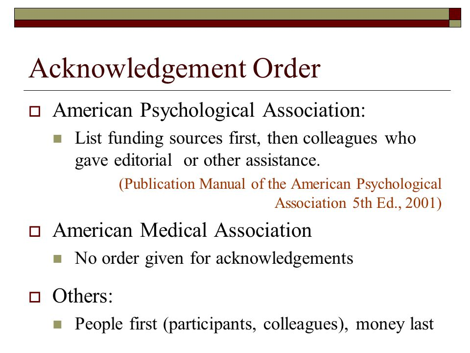 Acknowledgement Order  American Psychological Association: List funding sources first, then colleagues who gave editorial or other assistance.