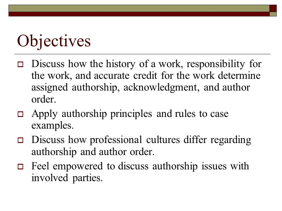 Objectives  Discuss how the history of a work, responsibility for the work, and accurate credit for the work determine assigned authorship, acknowledgment, and author order.