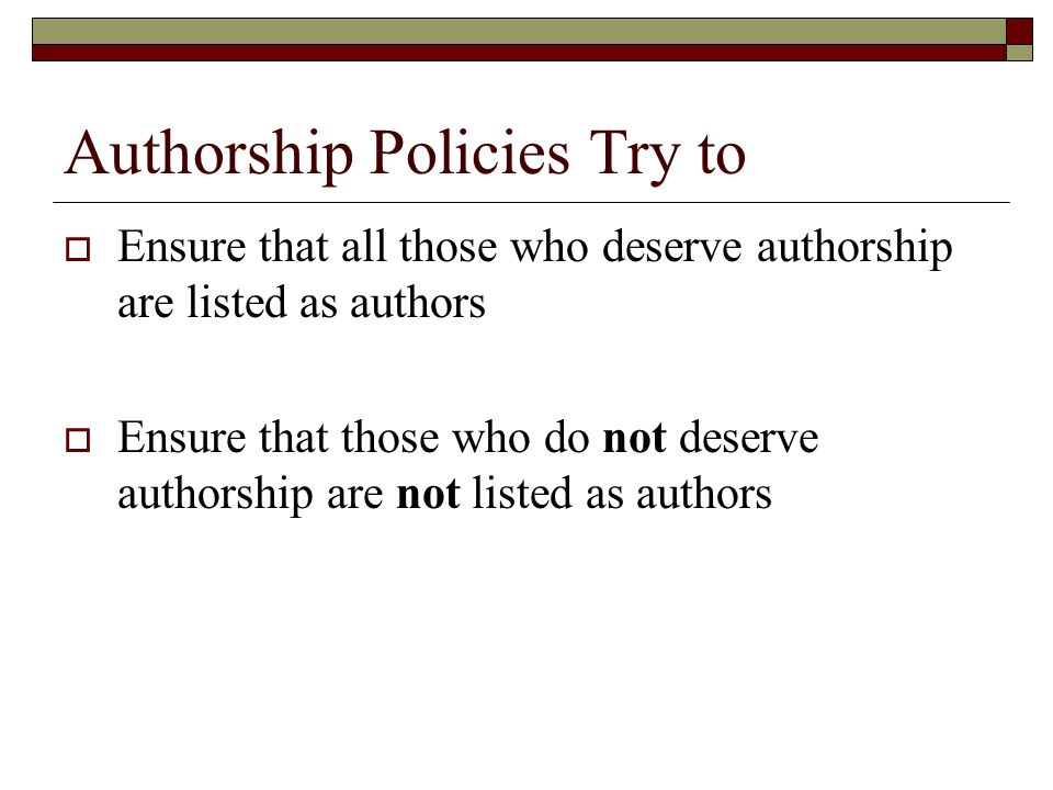Authorship Policies Try to  Ensure that all those who deserve authorship are listed as authors  Ensure that those who do not deserve authorship are not listed as authors