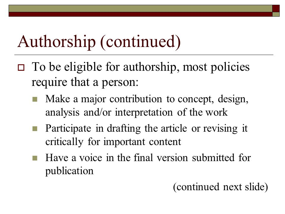 Authorship (continued)  To be eligible for authorship, most policies require that a person: Make a major contribution to concept, design, analysis and/or interpretation of the work Participate in drafting the article or revising it critically for important content Have a voice in the final version submitted for publication (continued next slide)