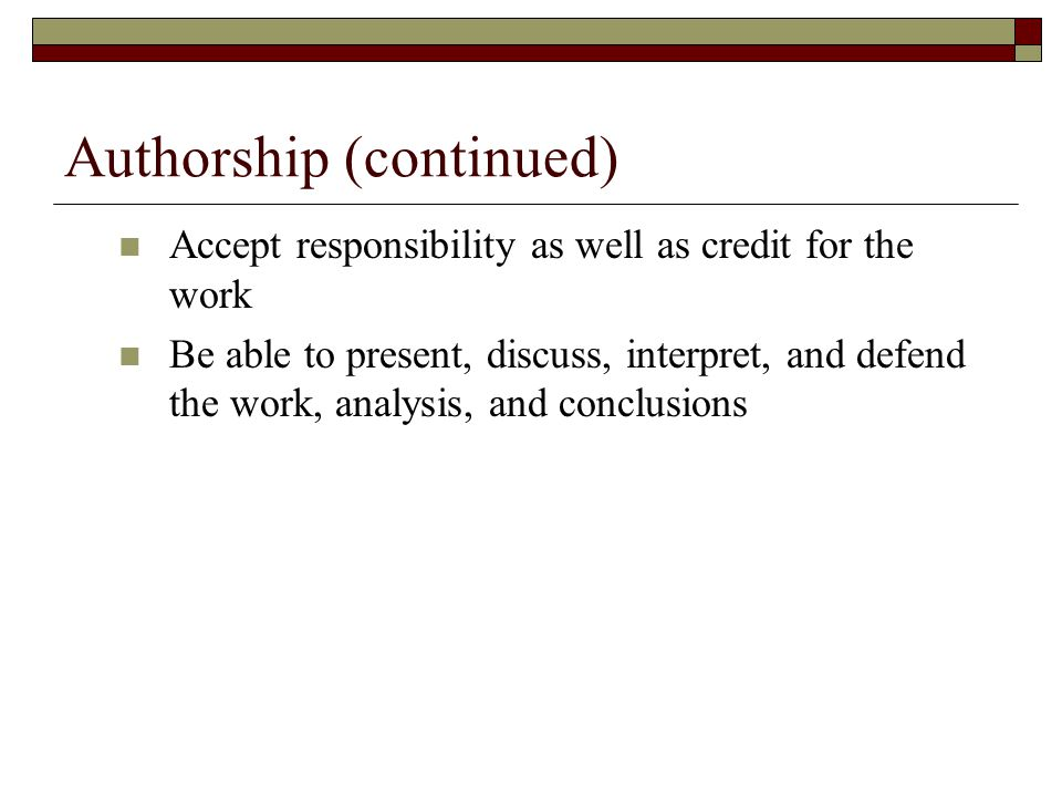 Authorship (continued) Accept responsibility as well as credit for the work Be able to present, discuss, interpret, and defend the work, analysis, and conclusions