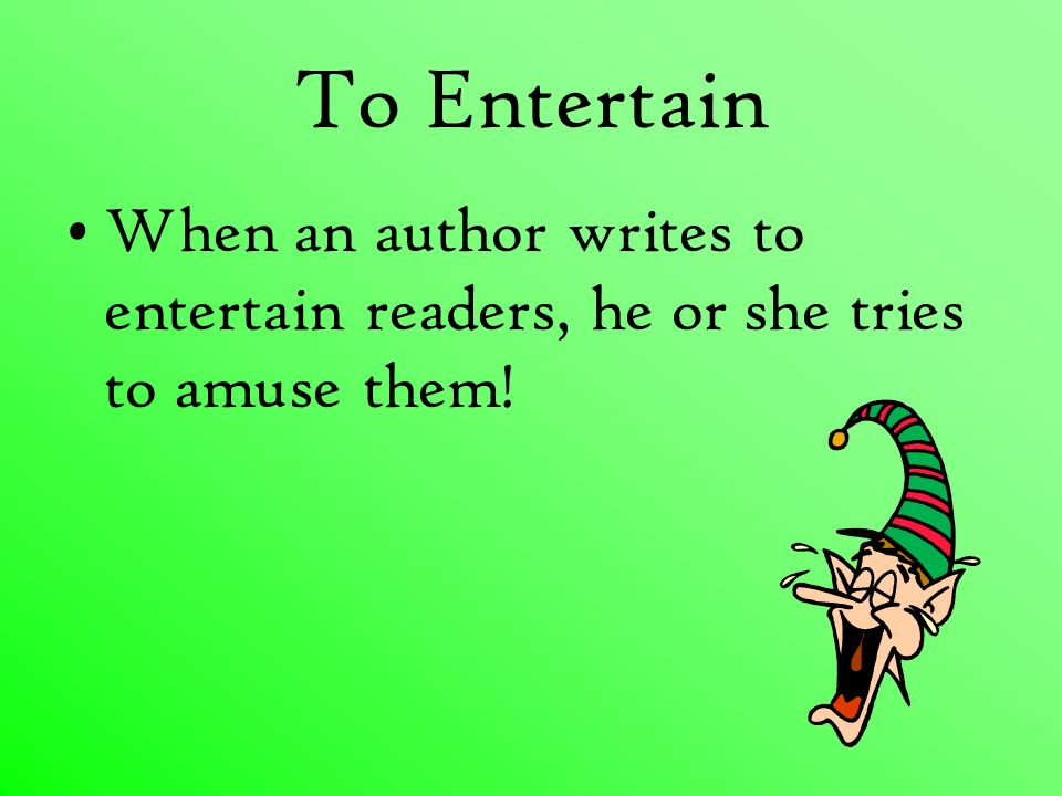 To Entertain When an author writes to entertain readers, he or she tries to amuse them!