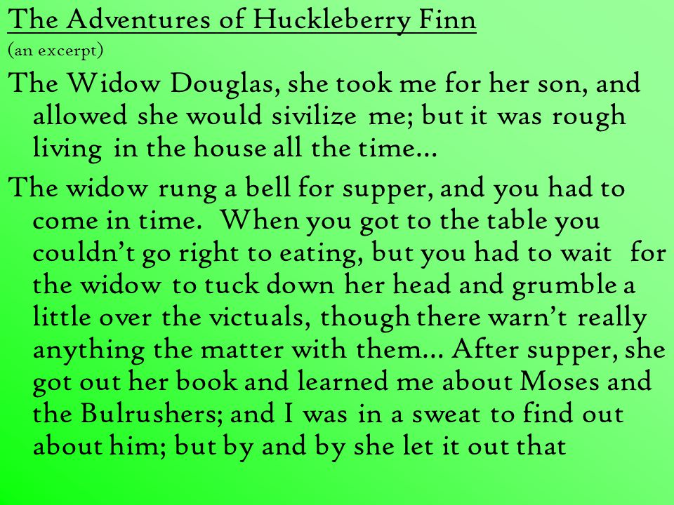The Adventures of Huckleberry Finn (an excerpt) The Widow Douglas, she took me for her son, and allowed she would sivilize me; but it was rough living in the house all the time… The widow rung a bell for supper, and you had to come in time.
