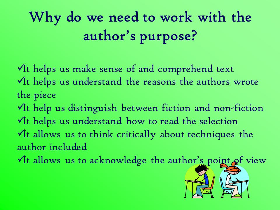 To Inform When an author writes to inform readers, he or she tries to teach them about a topic by defining it, explaining it, or analyzing it.