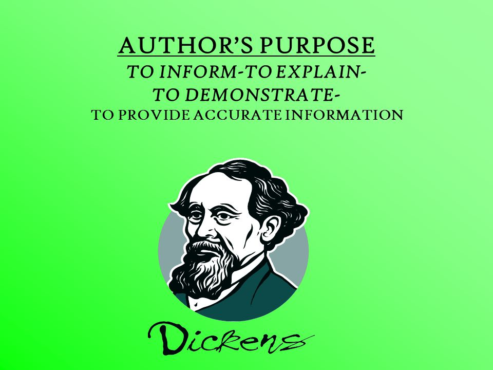 AUTHOR'S PURPOSE TO INFORM-TO EXPLAIN- TO DEMONSTRATE- TO PROVIDE ACCURATE INFORMATION