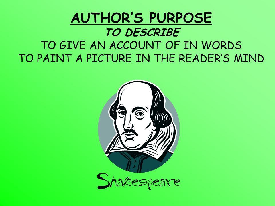 AUTHOR'S PURPOSE TO DESCRIBE TO GIVE AN ACCOUNT OF IN WORDS TO PAINT A PICTURE IN THE READER'S MIND