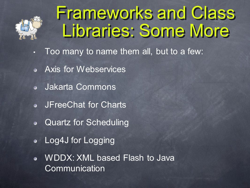 Frameworks and Class Libraries: Some More Too many to name them all, but to a few: Axis for Webservices Jakarta Commons JFreeChat for Charts Quartz for Scheduling Log4J for Logging WDDX: XML based Flash to Java Communication