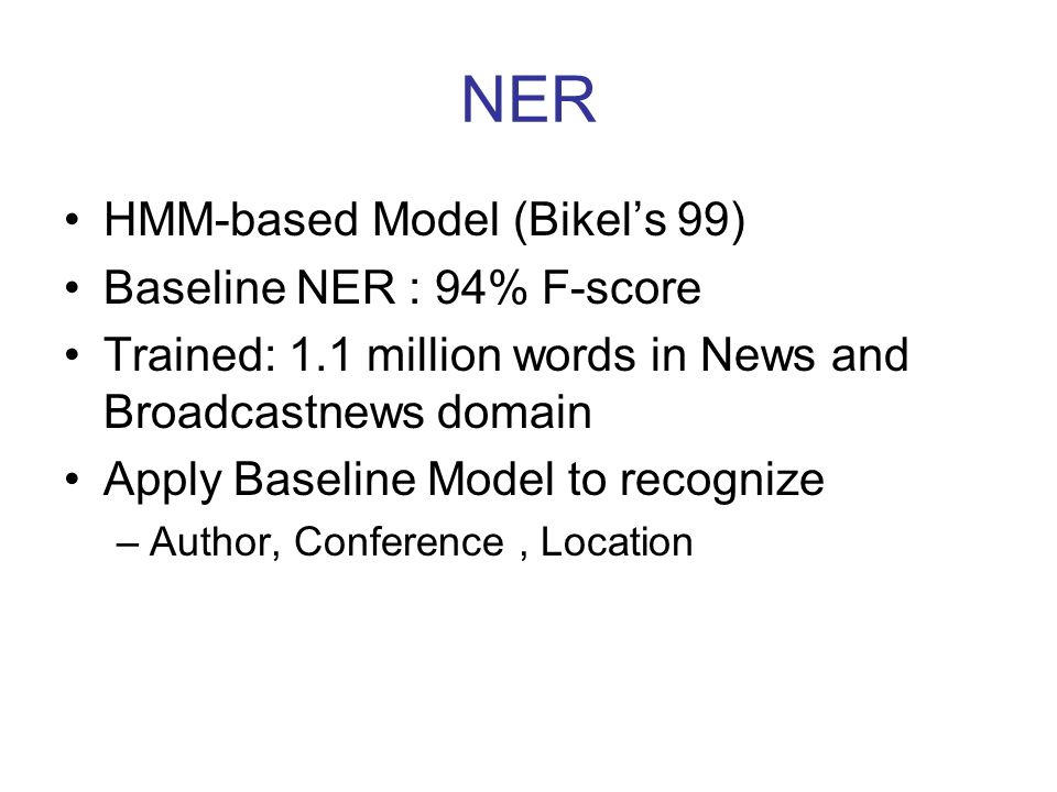 NER HMM-based Model (Bikel's 99) Baseline NER : 94% F-score Trained: 1.1 million words in News and Broadcastnews domain Apply Baseline Model to recognize –Author, Conference, Location