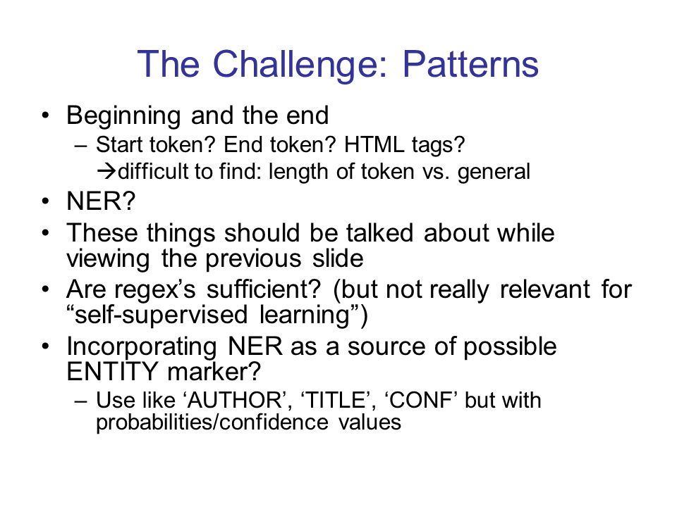 The Challenge: Patterns Beginning and the end –Start token? End token? HTML tags?  difficult to find: length of token vs. general NER? These things s