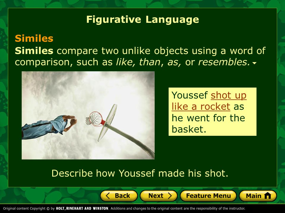 Figurative Language Similes compare two unlike objects using a word of comparison, such as like, than, as, or resembles.